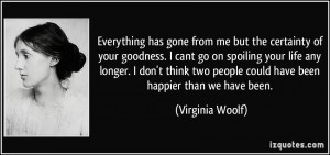 quote-everything-has-gone-from-me-but-the-certainty-of-your-goodness-i-cant-go-on-spoiling-your-life-any-virginia-woolf-311958